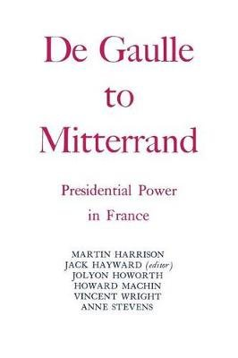Degaulle to Mitterrand - President Power in France (Paperback): Jack Hayward