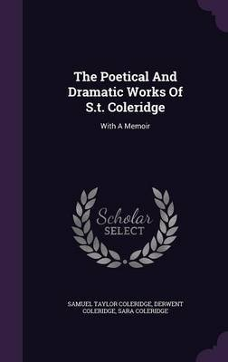 The Poetical and Dramatic Works of S.T. Coleridge - With a Memoir (Hardcover): Samuel Taylor Coleridge, Derwent Coleridge, Sara...