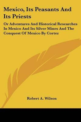 Mexico, Its Peasants and Its Priests - Or Adventures and Historical Researches in Mexico and Its Silver Mines and the Conquest...