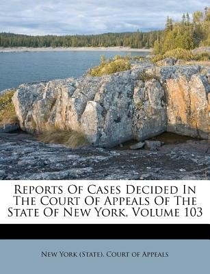 Reports of Cases Decided in the Court of Appeals of the State of New York, Volume 103 (Paperback): New York (State ). Court of...