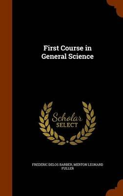 First Course in General Science (Hardcover): Frederic Delos Barber, Merton Leonard Fuller