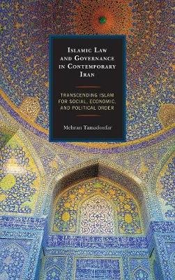 Islamic Law and Governance in Contemporary Iran - Transcending Islam for Social, Economic, and Political Order (Hardcover):...