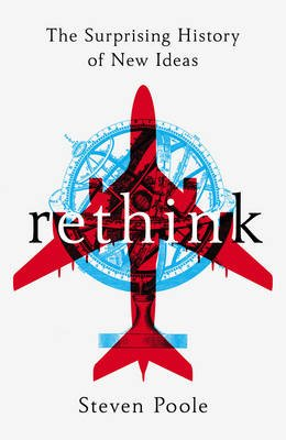 Rethink - The Surprising History of New Ideas (Hardcover): Steven Poole