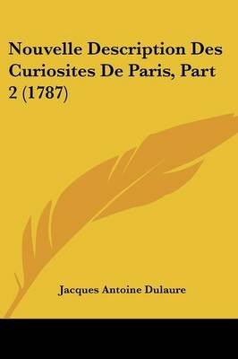 Nouvelle Description Des Curiosites De Paris, Part 2 (1787) (Paperback): Jacques Antoine Dulaure