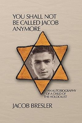 You Shall Not Be Called Jacob Anymore - An Autobiography of a Child of the Holocaust (Paperback): Jacob Bresler