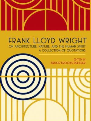 Frank Lloyd Wright on Architecture, Nature, and the Human Spirit - A Collection of Quotations (Hardcover): Frank Lloyd Wright