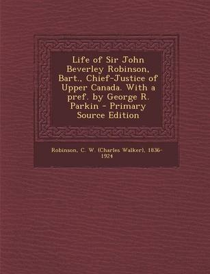 Life of Sir John Beverley Robinson, Bart., Chief-Justice of Upper Canada. with a Pref. by George R. Parkin (Paperback, Primary...