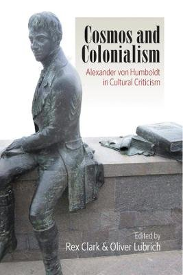Cosmos and Colonialism - Alexander von Humboldt in Cultural Criticism (Hardcover): Rex Clark, Oliver Lubrich