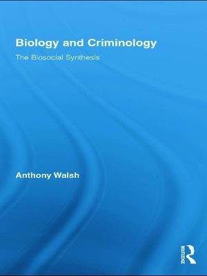 Biology and Criminology - The Biosocial Synthesis (Paperback): Anthony Walsh