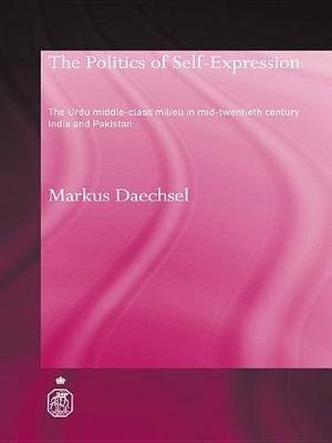 The Politics of Self-Expression - The Urdu Middleclass Milieu in Mid-Twentieth Century India and Pakistan (Electronic book...