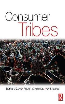 Consumer Tribes (Electronic book text): Bernard Cova, Robert Kozinets, Avi Shankar