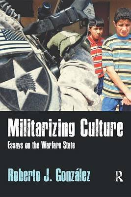 Militarizing Culture - Essays on the Warfare State (Electronic book text): Roberto J. Gonzalez