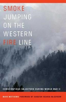 Smoke Jumping on the Western Fire Line - Conscientious Objectors During World War II (Hardcover, Annotated edition): Mark...