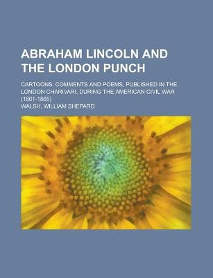Abraham Lincoln and the London Punch; Cartoons, Comments and Poems, Published in the London Charivari, During the American...