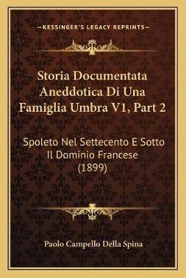 Storia Documentata Aneddotica Di Una Famiglia Umbra V1, Part 2 - Spoleto Nel Settecento E Sotto Il Dominio Francese (1899)...