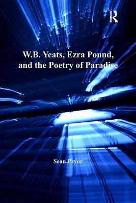W.B. Yeats, Ezra Pound, and the Poetry of Paradise (Electronic book text): Sean Pryor