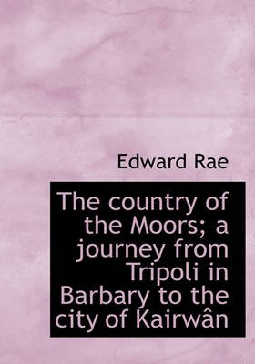 The Country of the Moors; A Journey from Tripoli in Barbary to the City of Kairw N (Hardcover): Edward Rae