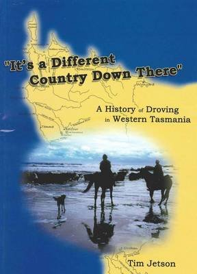 It's a Different Country Down There - A History of Droving in Western Tasmania (Paperback): Tim Jetson
