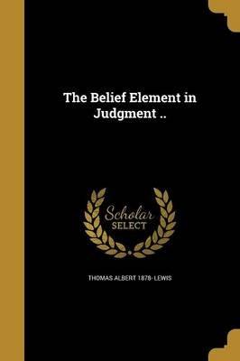 The Belief Element in Judgment .. (Paperback): Thomas Albert 1878- Lewis