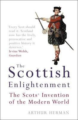 The Scottish Enlightenment - The Scots' Invention of the Modern World (Paperback, New Ed): Arthur Herman