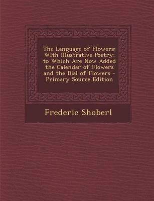 The Language of Flowers - With Illustrative Poetry; To Which Are Now Added the Calendar of Flowers and the Dial of Flowers...