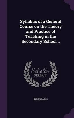 Syllabus of a General Course on the Theory and Practice of Teaching in the Secondary School .. (Hardcover): Julius Sachs