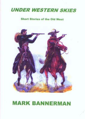 Under Western Skies - Short Stories of the Old West (Paperback): Mark Bannerman