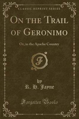 On the Trail of Geronimo - Or, in the Apache Country (Classic Reprint) (Paperback): R. H Jayne