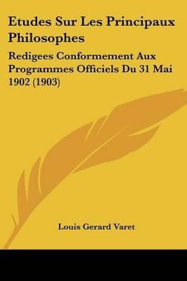 Etudes Sur Les Principaux Philosophes - Redigees Conformement Aux Programmes Officiels Du 31 Mai 1902 (1903) (English, French,...