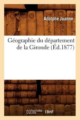 Geographie Du Departement de La Gironde (Ed.1877) (French, Paperback): Adolphe Joanne
