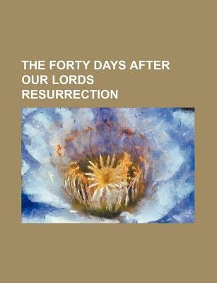 The Forty Days After Our Lords Resurrection (Paperback): Jesus Christ William Hanna