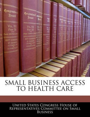Small Business Access to Health Care (Paperback): United States Congress House of Represen