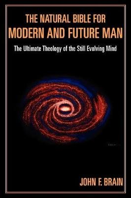 The Natural Bible for Modern and Future Man - The Ultimate Theology of the Still Evolving Mind (Paperback, New): John F. Brain