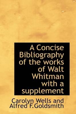 A Concise Bibliography of the Works of Walt Whitman with a Supplement (Hardcover): Carolyn Wells and Alfred F.Goldsmith