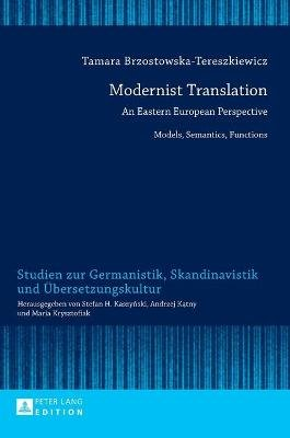 Modernist Translation - An Eastern European Perspective: Models, Semantics, Functions (Hardcover, New edition): Tamara...