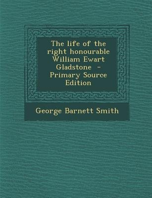 The Life of the Right Honourable William Ewart Gladstone (Paperback, Primary Source): George Barnett Smith