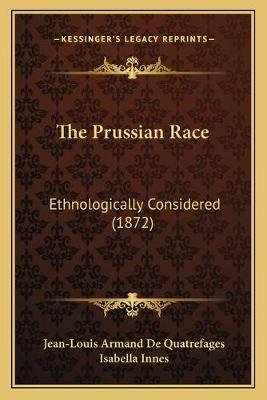 The Prussian Race - Ethnologically Considered (1872) (Paperback): Jean-Louis Armand De Quatrefages
