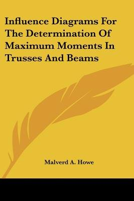Influence Diagrams for the Determination of Maximum Moments in Trusses and Beams (Paperback): Malverd A. Howe