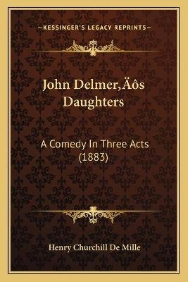 John Delmeracentsa -A Centss Daughters - A Comedy in Three Acts (1883) (Paperback): Henry Churchill De Mille
