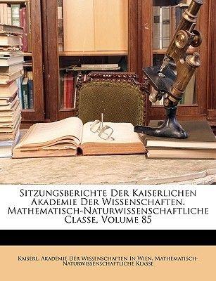 Sitzungsberichte Der Kaiserlichen Akademie Der Wissenschaften. Mathematisch-Naturwissenschaftliche Classe, Volume 85 (English,...