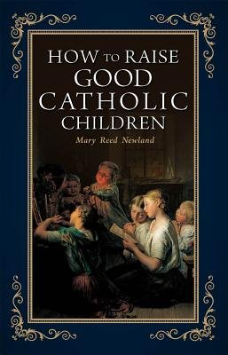 How to Raise Good Catholic Children (Paperback): Mary Reed Newland