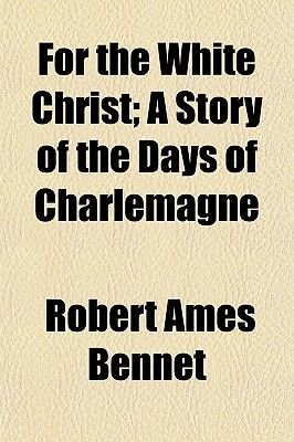 For the White Christ; A Story of the Days of Charlemagne (Paperback): Robert Ames Bennet