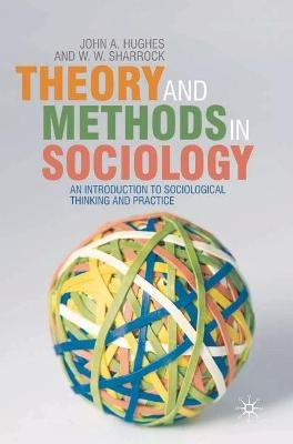 Theory and Methods in Sociology - An Introduction to Sociological Thinking and Practice (Paperback): John Hughes, Wes Sharrock