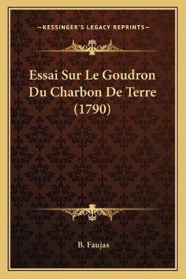 Essai Sur Le Goudron Du Charbon de Terre (1790) (French, Paperback): B Faujas