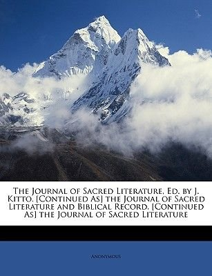The Journal of Sacred Literature, Ed. by J. Kitto. [Continued As] the Journal of Sacred Literature and Biblical Record....