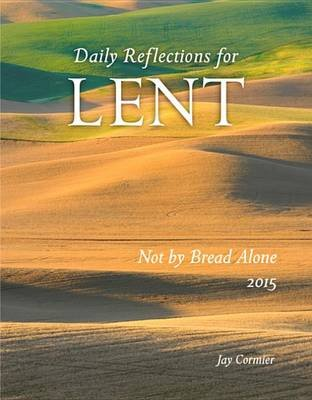 Not by Bread Alone - Daily Reflections for Lent 2015 (Electronic book text): Jay Cormier