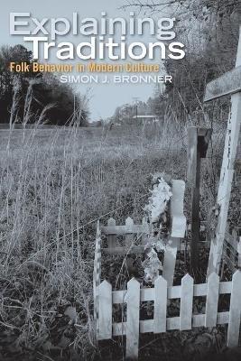 Explaining Traditions - Folk Behavior in Modern Culture (Paperback): Simon J Bronner