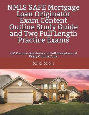 NMLS SAFE Mortgage Loan Originator Exam Content Outline Study Guide and Two Full Length Practice Exams - 250 Practice Questions...