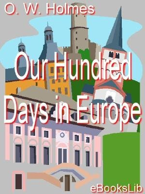 Our Hundred Days in Europe (Electronic book text): Oliver Wendell Holmes
