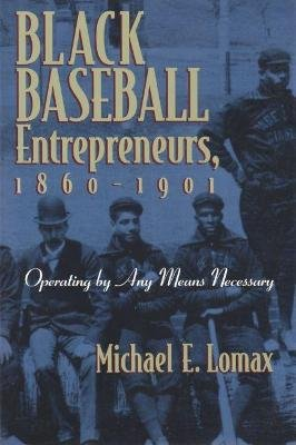 Black Baseball Entrepreneurs, 1860-1901 - Operating by Any Means Necessary (Paperback, 1st ed): Michael E. Lomax